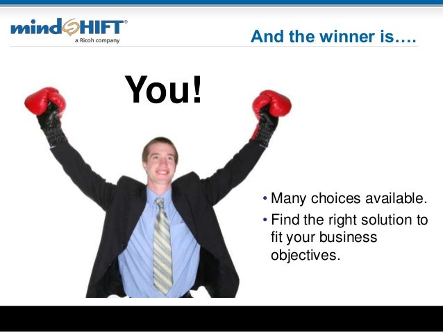 And the winner is…. • Many choices available. • Find the right solution to fit your business objectives. You!