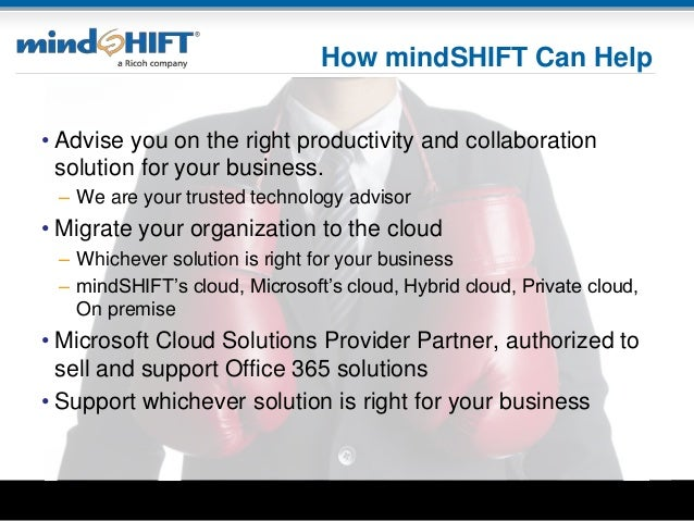 How mindSHIFT Can Help • Advise you on the right productivity and collaboration solution for your business. – We are your ...
