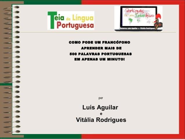 COMO PODE UM FRANCÓFONO APRENDER MAIS DE 500 PALAVRAS PORTUGUESAS EM APENAS UM MINUTO! por Luís Aguilar e Vitália Rodrigues