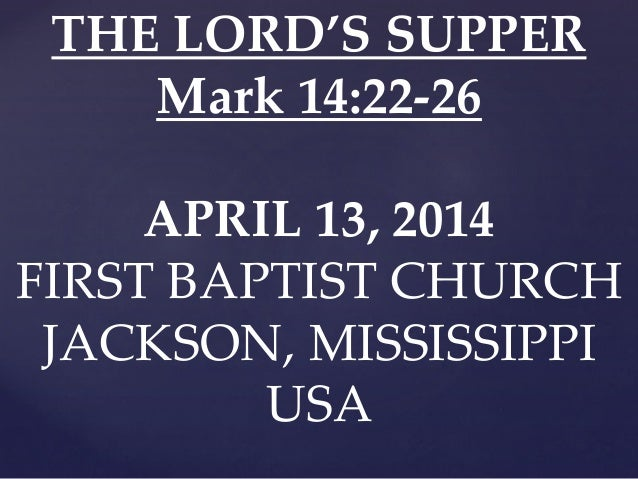 THE LORD'S SUPPER Mark 14:22-26 APRIL 13, 2014 FIRST BAPTIST CHURCH JACKSON, MISSISSIPPI USA