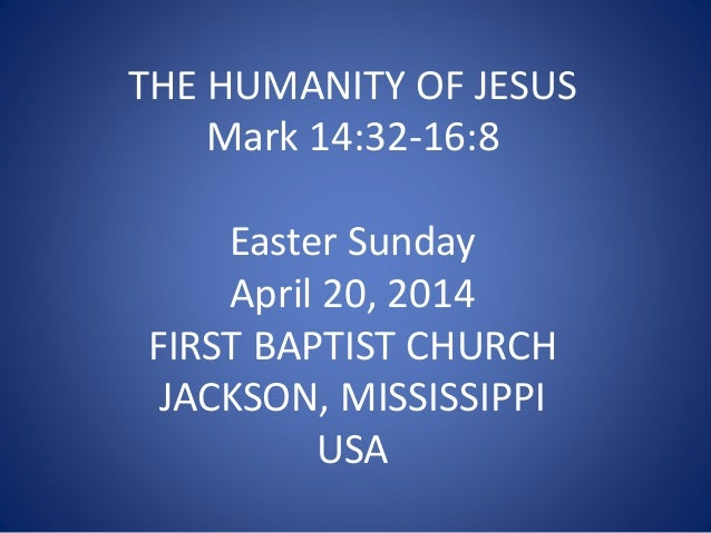 THE HUMANITY OF JESUS Mark 14:32-16:8 Easter Sunday April 20, 2014 FIRST BAPTIST CHURCH JACKSON, MISSISSIPPI USA