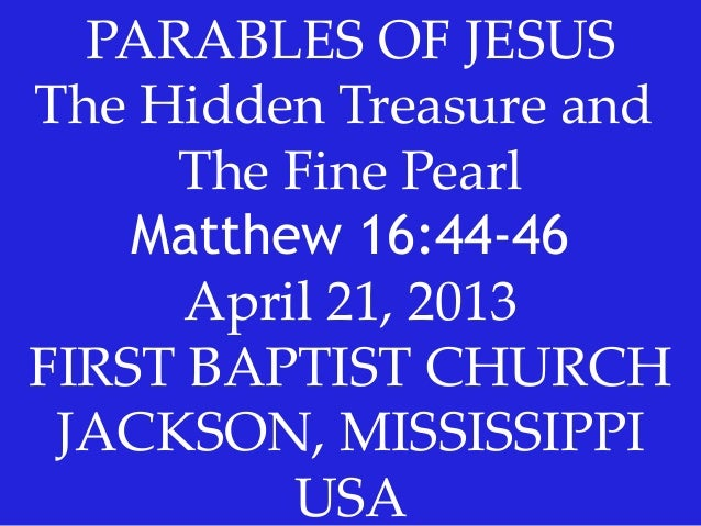 PARABLES OF JESUSThe Hidden Treasure andThe Fine PearlMatthew 16:44-46April 21, 2013FIRST BAPTIST CHURCHJACKSON, MISSISSIP...