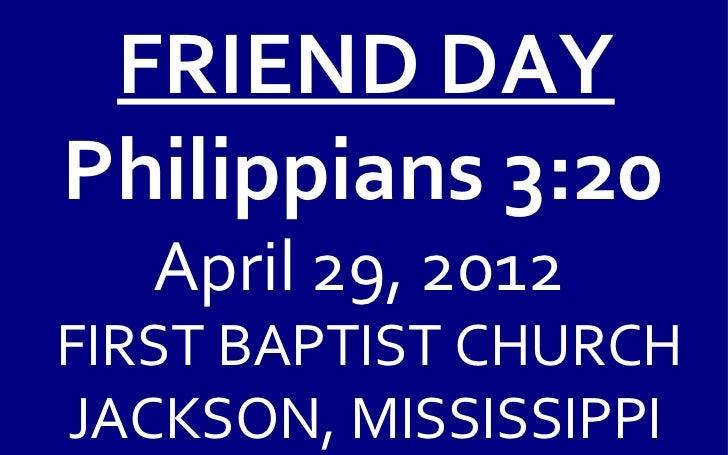 FRIEND DAYPhilippians 3:20   April 29, 2012FIRST BAPTIST CHURCHJACKSON, MISSISSIPPI