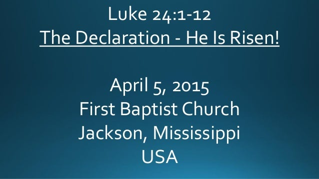 Luke 24:1-12 The Declaration - He Is Risen! April 5, 2015 First Baptist Church Jackson, Mississippi USA