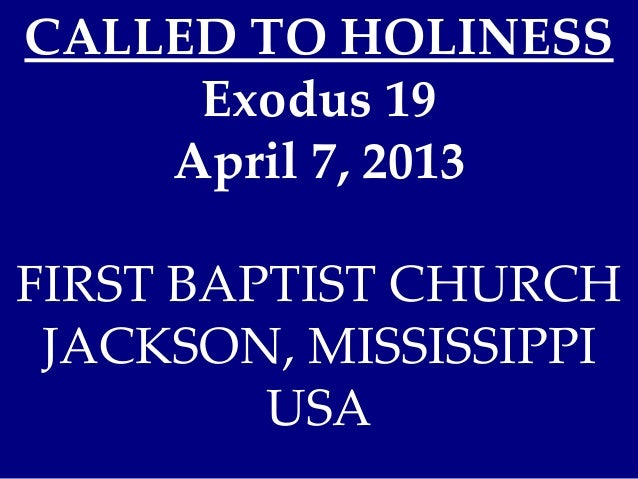 CALLED TO HOLINESS     Exodus 19    April 7, 2013FIRST BAPTIST CHURCH JACKSON, MISSISSIPPI         USA