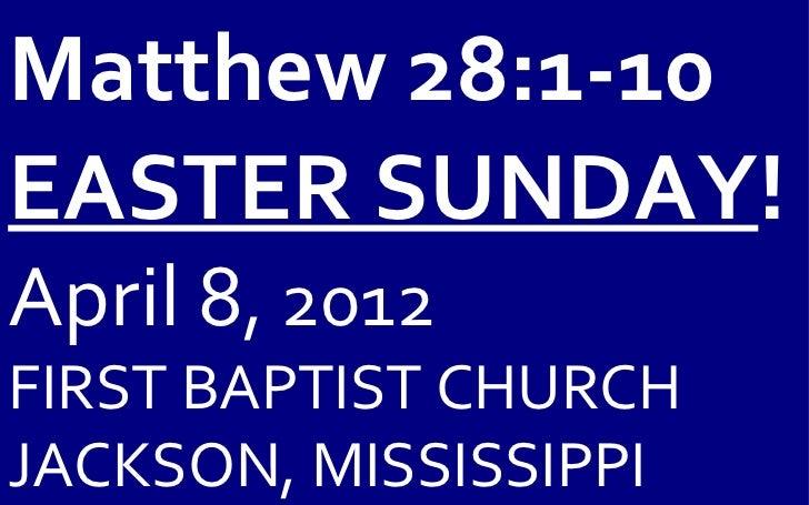 Matthew 28:1-10EASTER SUNDAY!April 8, 2012FIRST BAPTIST CHURCHJACKSON, MISSISSIPPI