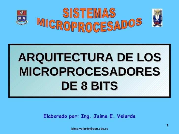 ARQUITECTURA DE LOS MICROPROCESADORES DE 8 BITS Elaborado por: Ing. Jaime E. Velarde SISTEMAS MICROPROCESADOS