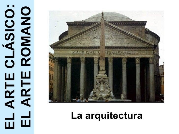 La arquitectura EL ARTE CLÁSICO: EL ARTE ROMANO