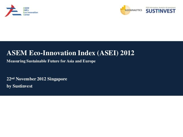 ASEM Eco-Innovation Index (ASEI) 2012Measuring Sustainable Future for Asia and Europe22nd November 2012 Singaporeby Sustin...