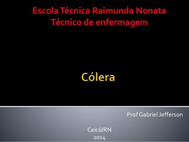 Prof Gabriel Jefferson EscolaTécnica Raimunda Nonata Técnico de enfermagem Caicó/RN 2014
