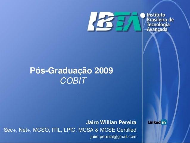 Pós-Graduação 2009                COBIT                                Jairo Willian PereiraSec+, Net+, MCSO, ITIL, LPIC, ...