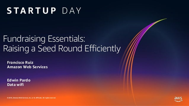 © 2019, Amazon Web Services, Inc. or its affiliates. All rights reserved. Fundraising Essentials: Raising a Seed Round Eff...