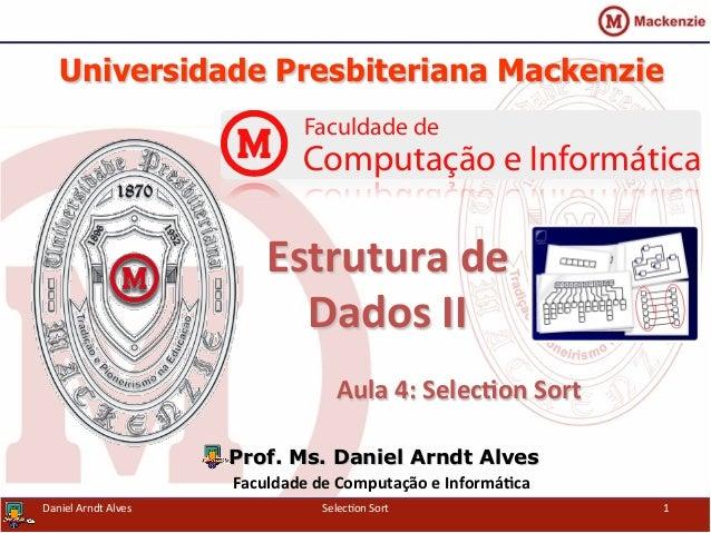 Universidade Presbiteriana Mackenzie   Aula  4:  Selec+on  Sort   Prof. Ms. Daniel Arndt Alves Faculdade  de ...