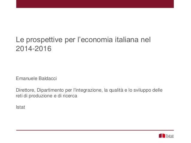Le prospettive per l'economia italiana nel 2014-2016 Emanuele Baldacci Direttore, Dipartimento per l'integrazione, la qual...