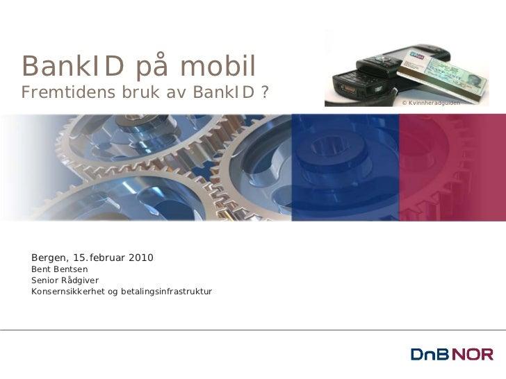 BankID på mobilFremtidens bruk av BankID ?                   © Kvinnheradguiden Bergen, 15.februar 2010 Bent Bentsen Senio...