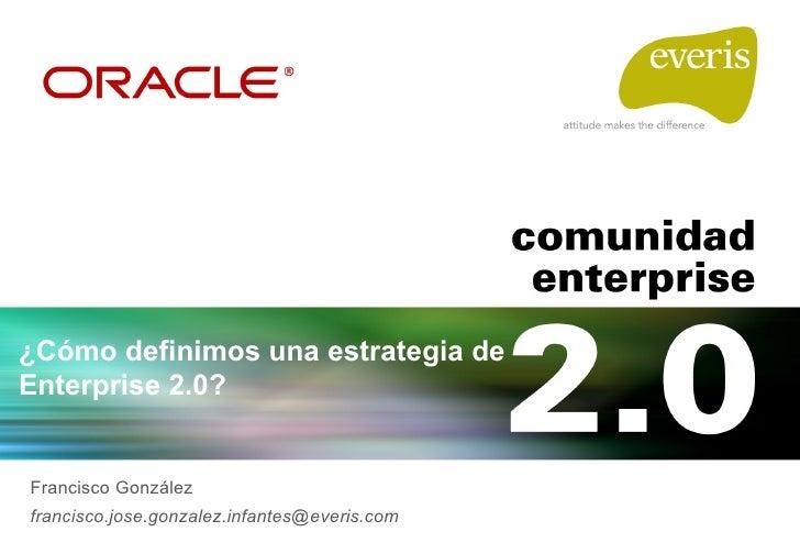 ¿Cómo definimos una estrategia de Enterprise 2.0? Francisco González [email_address]