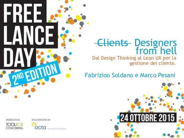 Clients Designers from hell Fabrizioo Soldano e Marco Pesani Dal Design Thinking al Lean UX per la gestione del cliente.
