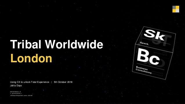 Tribal Worldwide London Using CX to unlock Total Experience | 5th October 2018 Jahia Days tribalworldwide.co.uk T: +44 020...