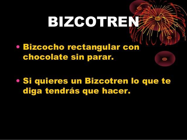 BIZCOTREN • Bizcocho rectangular con chocolate sin parar. • Si quieres un Bizcotren lo que te diga tendrás que hacer.