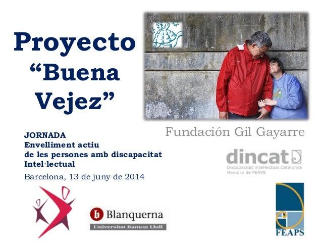 """Proyecto  """"Buena  Vejez""""  JORNADA Fundación Gil Gayarre  Envelliment actiu  de les persones amb discapacitat  Intel·lectua..."""