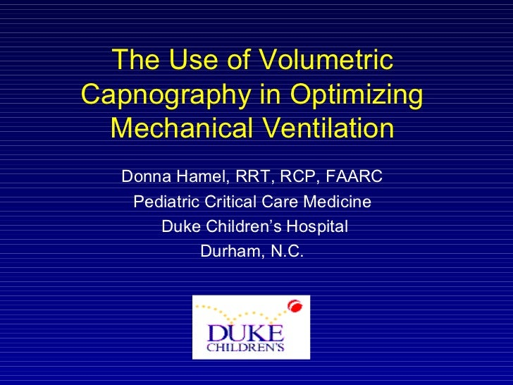 The Use of Volumetric Capnography in Optimizing Mechanical Ventilation Donna Hamel, RRT, RCP, FAARC Pediatric Critical Car...
