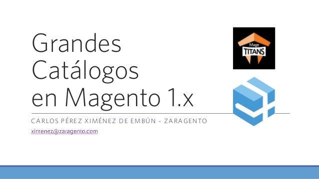Grandes Catálogos en Magento 1.x CARLOS PÉREZ XIMÉNEZ DE EMBÚN - ZARAGENTO