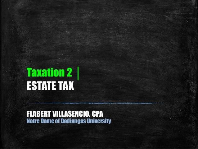 Taxation 2 │ ESTATE TAX FLABERT VILLASENCIO, CPA Notre Dame of Dadiangas University