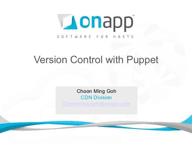 Version Control with Puppet           Choon Ming Goh            CDN Division      Choonming.goh@onapp.com