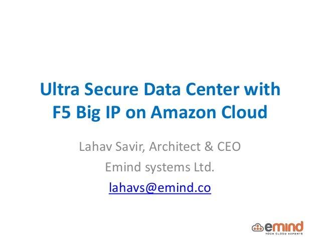 Ultra Secure Data Center with F5 Big IP on Amazon Cloud Lahav Savir, Architect & CEO Emind systems Ltd. lahavs@emind.co