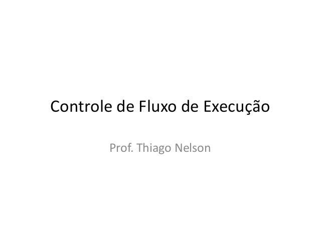 Controle de Fluxo de Execução Prof. Thiago Nelson