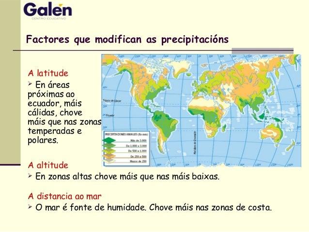 Factores que modifican as precipitacións A latitude  En áreas próximas ao ecuador, máis cálidas, chove máis que nas zonas...
