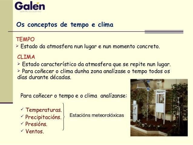 Para coñecer o tempo e o clima analízanse:  Temperaturas.  Precipitacións.  Presións.  Ventos. Os conceptos de tempo e...