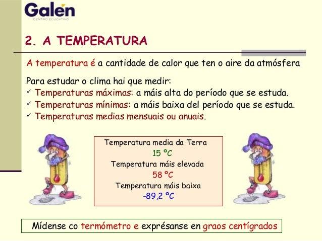 2. A TEMPERATURA Mídense co termómetro e exprésanse en graos centígrados Temperatura media da Terra 15 ºC Temperatura máis...