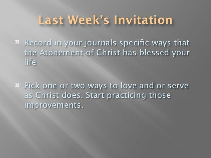 Last Week's Invitation    Record in your journals specific ways that     the Atonement of Christ has blessed your     life...
