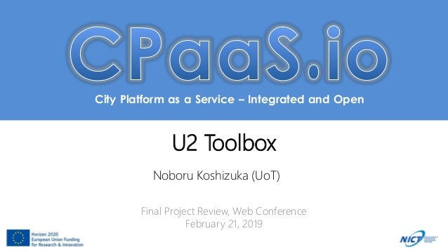 City Platform as a Service – Integrated and Open U2 Toolbox Noboru Koshizuka (UoT) Final Project Review, Web Conference Fe...