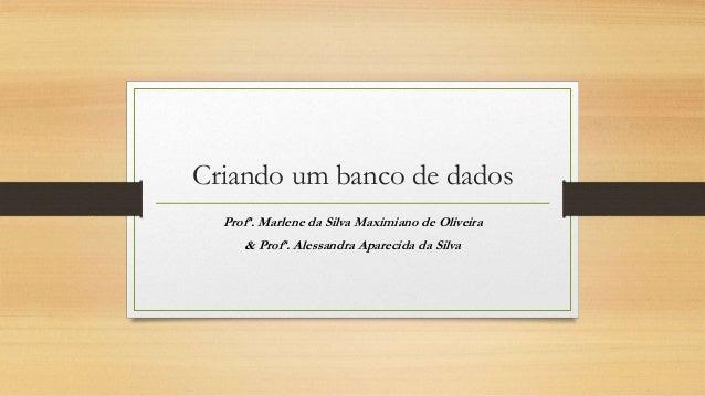 Criando um banco de dados Profª. Marlene da Silva Maximiano de Oliveira & Profª. Alessandra Aparecida da Silva