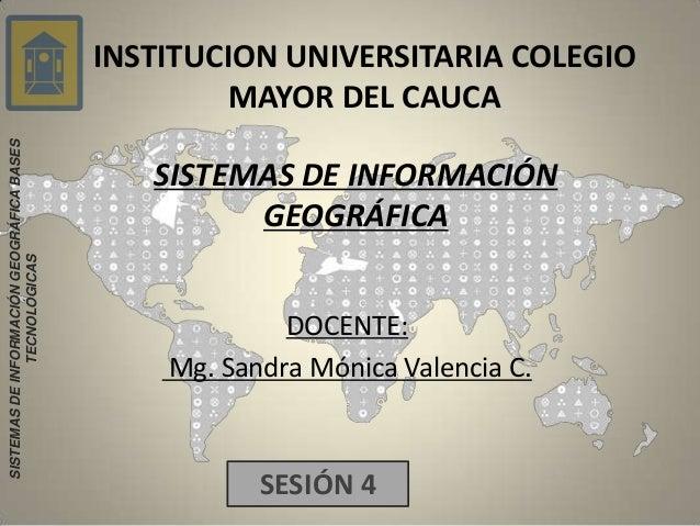 INSTITUCION UNIVERSITARIA COLEGIO MAYOR DEL CAUCA SISTEMAS DE INFORMACIÓN GEOGRÁFICA DOCENTE: Mg. Sandra Mónica Valencia C...