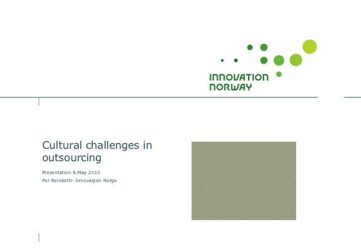 Cultural challenges in outsourcing Presentation 6.May 2010 Per Reinboth- Innovasjon Norge