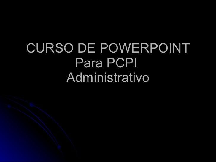 CURSO DE POWERPOINT Para PCPI  Administrativo