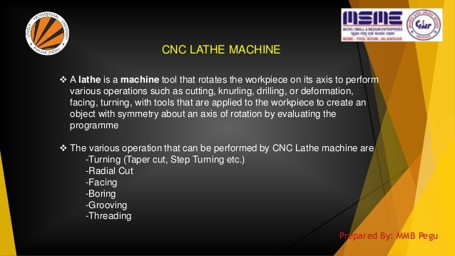 CNC LATHE MACHINE  A lathe is a machine tool that rotates the workpiece on its axis to perform various operations such as...