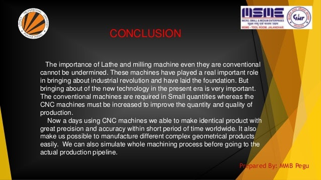 CONCLUSION The importance of Lathe and milling machine even they are conventional cannot be undermined. These machines hav...