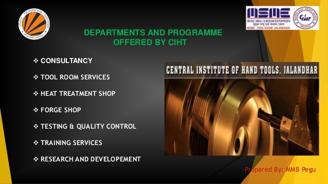 DEPARTMENTS AND PROGRAMME OFFERED BY CIHT  CONSULTANCY  TOOL ROOM SERVICES  HEAT TREATMENT SHOP  FORGE SHOP  TESTING ...