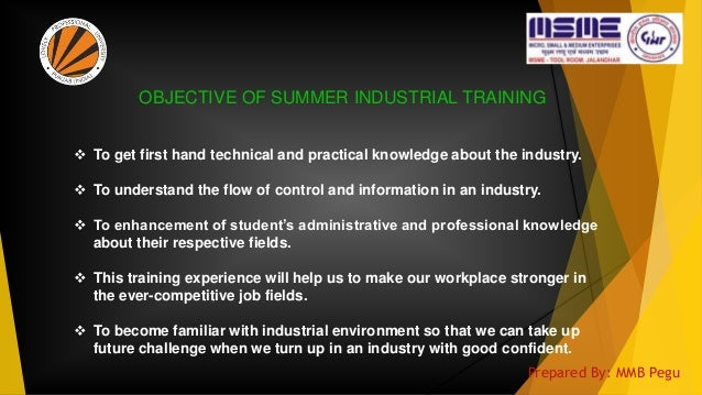 OBJECTIVE OF SUMMER INDUSTRIAL TRAINING  To get first hand technical and practical knowledge about the industry.  To und...