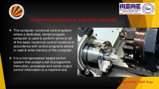  The computer numerical control system where a dedicated, stored program computer is used to perform some or all of the b...