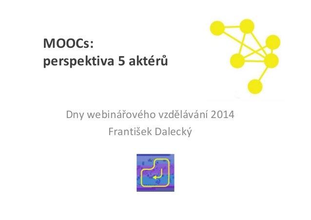 MOOCs: perspektiva 5 aktérů Dny webinářového vzdělávání 2014 František Dalecký