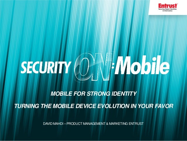 MOBILE FOR STRONG IDENTITYTURNING THE MOBILE DEVICE EVOLUTION IN YOUR FAVORDAVID MAHDI – PRODUCT MANAGEMENT & MARKETING EN...