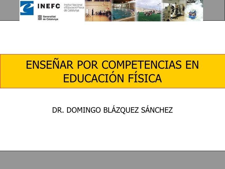 ENSEÑAR POR COMPETENCIAS EN EDUCACIÓN FÍSICA DR. DOMINGO BLÁZQUEZ SÁNCHEZ