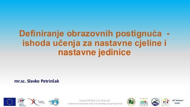 Definiranje obrazovnih postignuća ishoda učenja za nastavne cjeline i nastavne jedinice  mr.sc. Slavko Petrinšak  Projekt ...