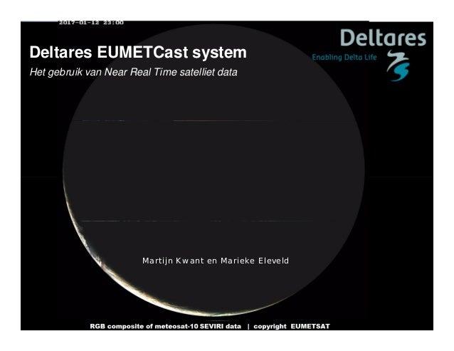 Deltares EUMETCast system Het gebruik van Near Real Time satelliet data Martijn Kwant en Marieke Eleveld