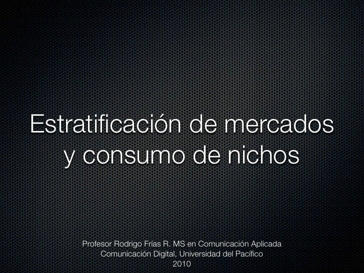 Estratificación de mercados    y consumo de nichos       Profesor Rodrigo Frías R. MS en Comunicación Aplicada          Com...